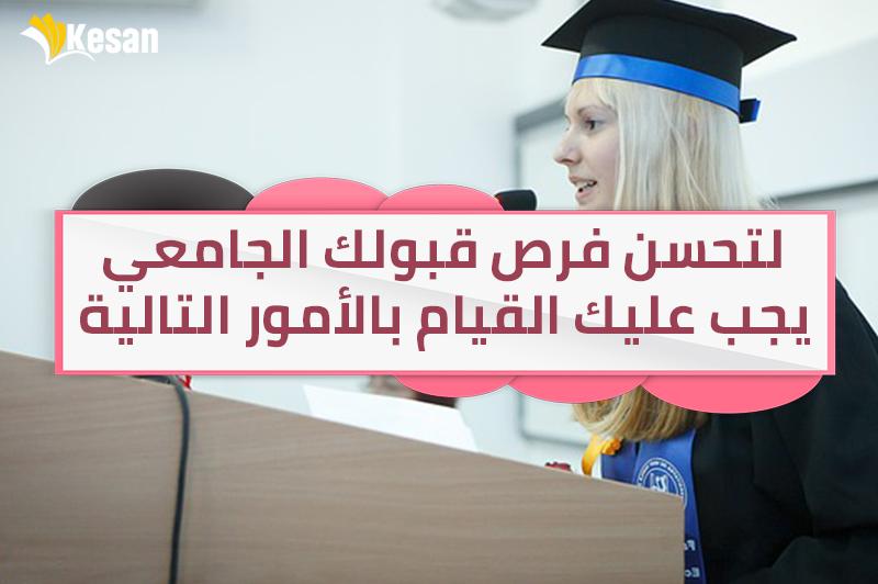 لتحسن فرص قبولك الجامعي , يجب عليك القيام بالأمور التالية