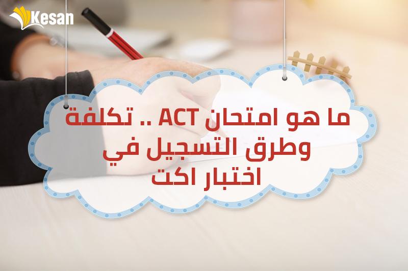 ما هو امتحان ACT .. تكلفة وطرق التسجيل في اختبار اكت